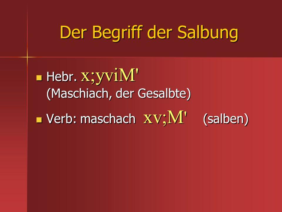 Der Begriff der Salbung Hebr. x;yviM' (Maschiach, der Gesalbte) Hebr. x;yviM' (Maschiach, der Gesalbte) Verb: maschach xv;M ' (salben) Verb: maschach
