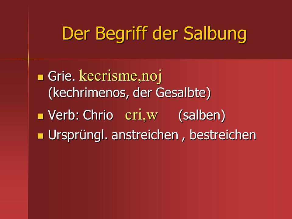 Der Begriff der Salbung Grie. kecrisme,noj (kechrimenos, der Gesalbte) Grie. kecrisme,noj (kechrimenos, der Gesalbte) Verb: Chrio cri,w (salben) Verb: