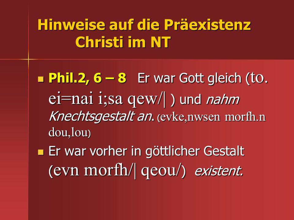 Hinweise auf die Präexistenz Christi im NT Phil.2, 6 – 8 Er war Gott gleich ( to. ei=nai i;sa qew/| ) und nahm Knechtsgestalt an. ( evke,nwsen morfh.n