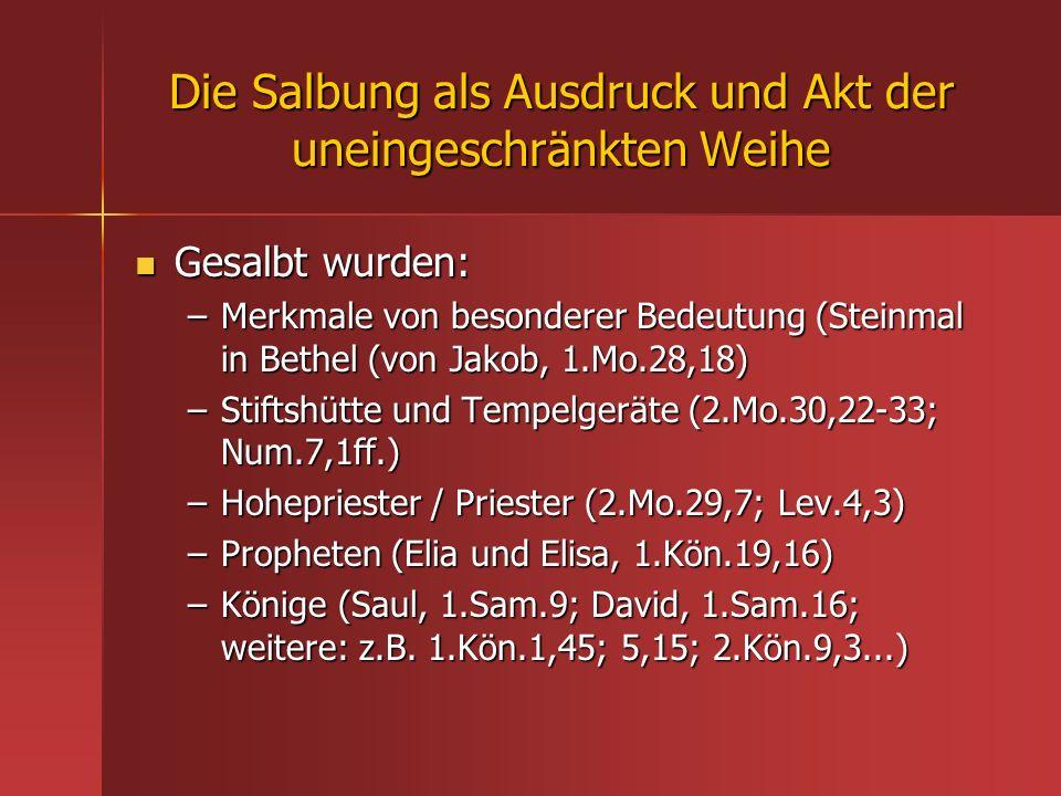 Die Salbung als Ausdruck und Akt der uneingeschränkten Weihe Gesalbt wurden: Gesalbt wurden: –Merkmale von besonderer Bedeutung (Steinmal in Bethel (v