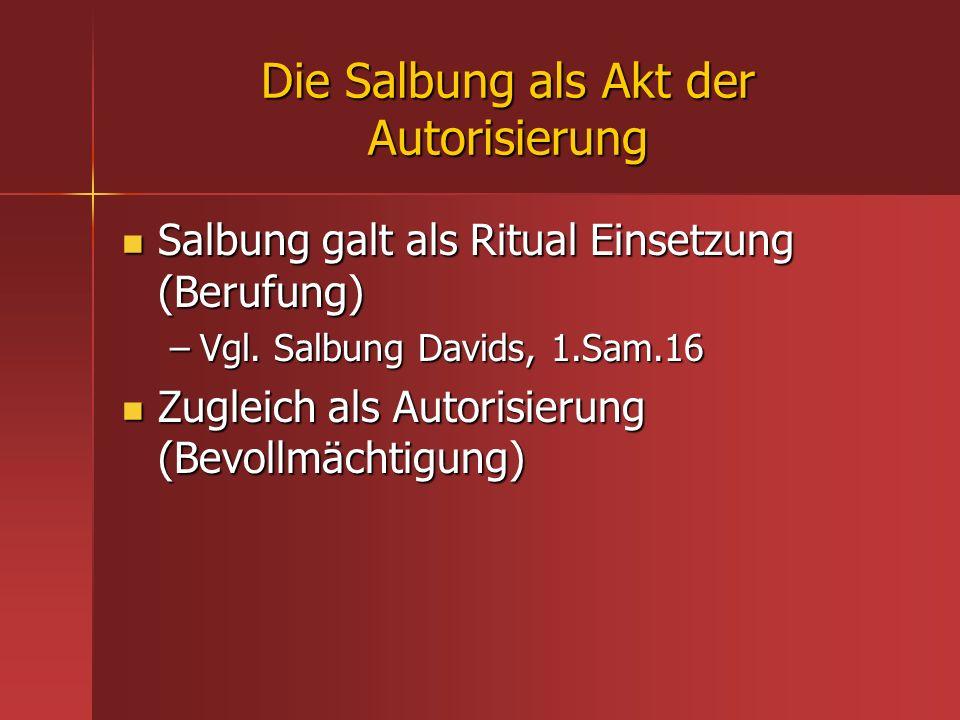 Die Salbung als Akt der Autorisierung Salbung galt als Ritual Einsetzung (Berufung) Salbung galt als Ritual Einsetzung (Berufung) –Vgl. Salbung Davids