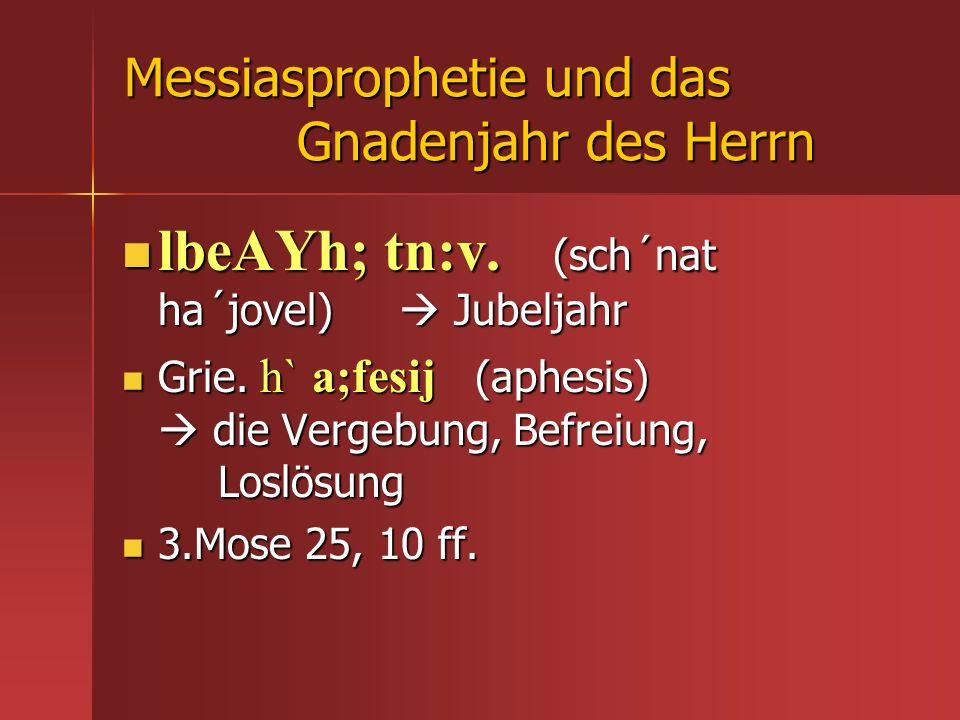 Messiasprophetie und das Gnadenjahr des Herrn lbeAYh; tn:v. (sch´nat ha´jovel) Jubeljahr lbeAYh; tn:v. (sch´nat ha´jovel) Jubeljahr Grie. h` a;fesij (