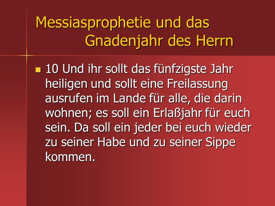 Messiasprophetie und das Gnadenjahr des Herrn 10 Und ihr sollt das fünfzigste Jahr heiligen und sollt eine Freilassung ausrufen im Lande für alle, die