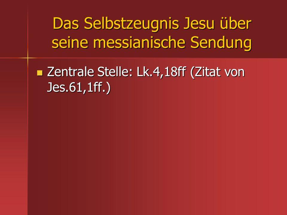 Das Selbstzeugnis Jesu über seine messianische Sendung Zentrale Stelle: Lk.4,18ff (Zitat von Jes.61,1ff.) Zentrale Stelle: Lk.4,18ff (Zitat von Jes.61