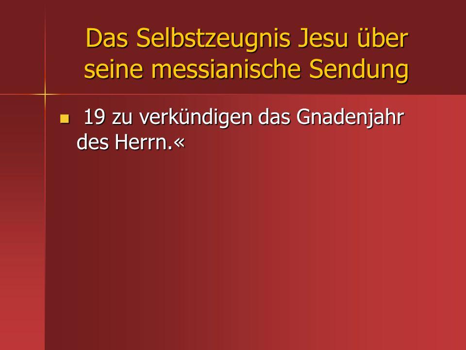 Das Selbstzeugnis Jesu über seine messianische Sendung 19 zu verkündigen das Gnadenjahr des Herrn.« 19 zu verkündigen das Gnadenjahr des Herrn.«