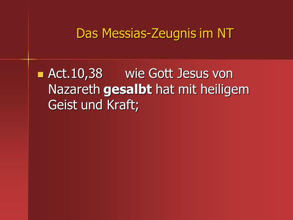 Das Messias-Zeugnis im NT Act.10,38 wie Gott Jesus von Nazareth gesalbt hat mit heiligem Geist und Kraft; Act.10,38 wie Gott Jesus von Nazareth gesalb