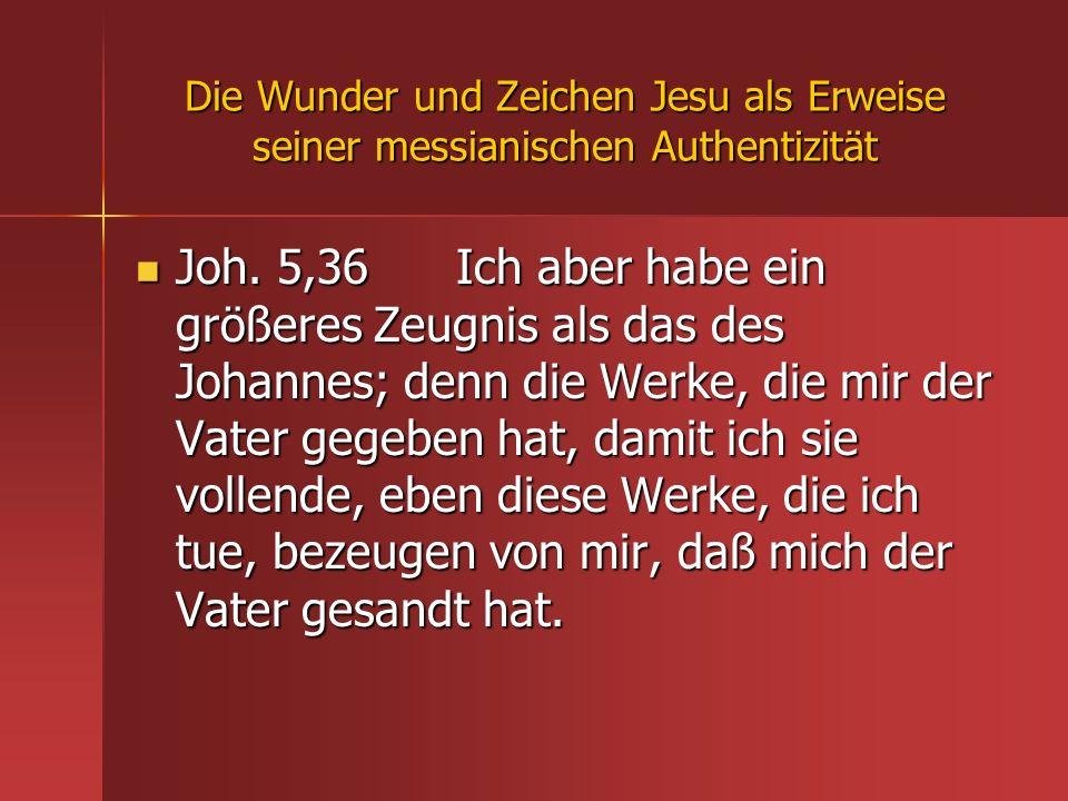 Die Wunder und Zeichen Jesu als Erweise seiner messianischen Authentizität Joh. 5,36 Ich aber habe ein größeres Zeugnis als das des Johannes; denn die