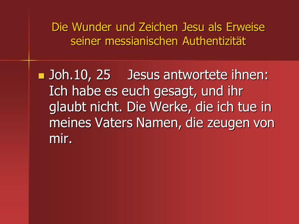 Die Wunder und Zeichen Jesu als Erweise seiner messianischen Authentizität Joh.10, 25 Jesus antwortete ihnen: Ich habe es euch gesagt, und ihr glaubt