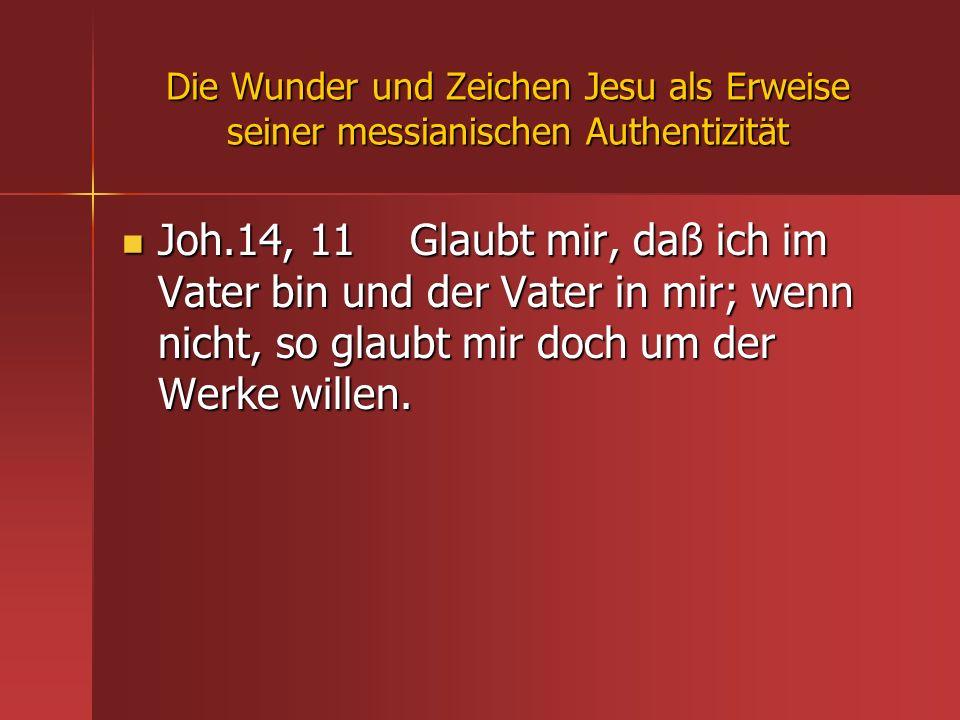 Die Wunder und Zeichen Jesu als Erweise seiner messianischen Authentizität Joh.14, 11 Glaubt mir, daß ich im Vater bin und der Vater in mir; wenn nich