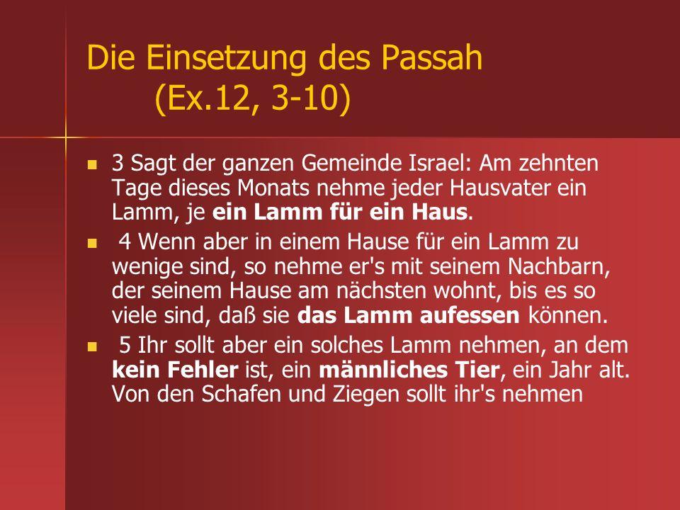 Die Einsetzung des Passah (Ex.12, 3-10) 3 Sagt der ganzen Gemeinde Israel: Am zehnten Tage dieses Monats nehme jeder Hausvater ein Lamm, je ein Lamm f