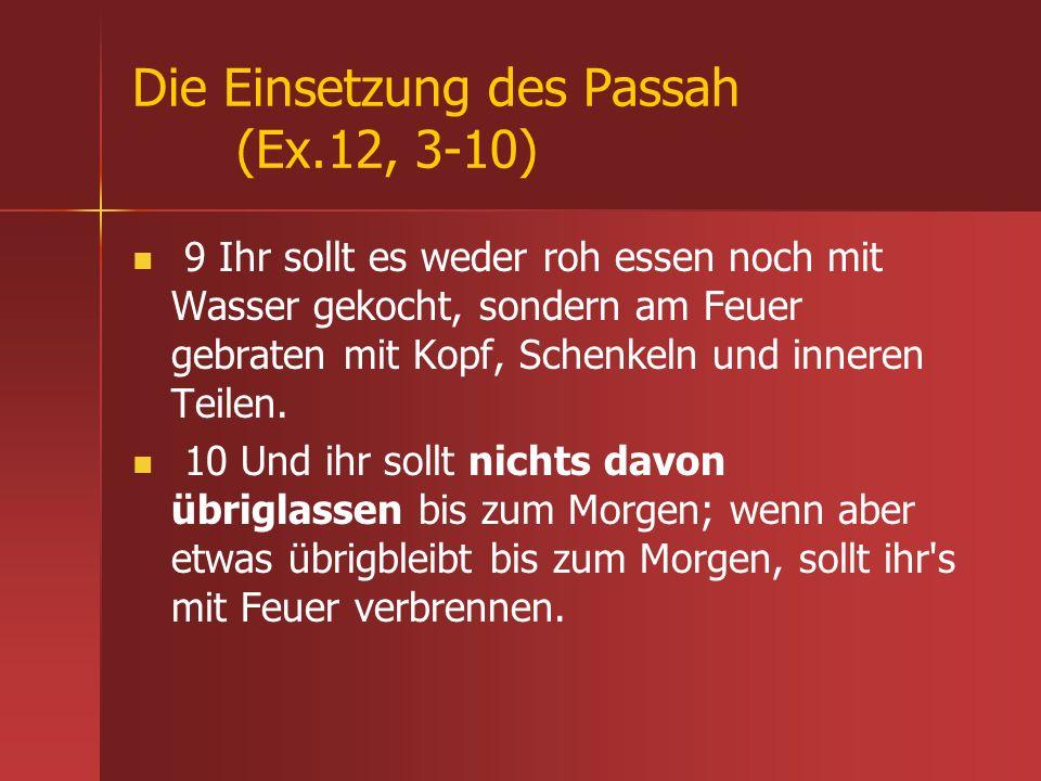 Die Einsetzung des Passah (Ex.12, 3-10) 9 Ihr sollt es weder roh essen noch mit Wasser gekocht, sondern am Feuer gebraten mit Kopf, Schenkeln und inne