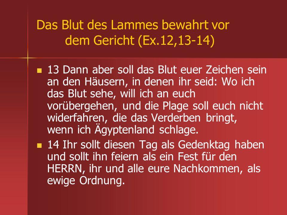 Das Blut des Lammes bewahrt vor dem Gericht (Ex.12,13-14) 13 Dann aber soll das Blut euer Zeichen sein an den Häusern, in denen ihr seid: Wo ich das B