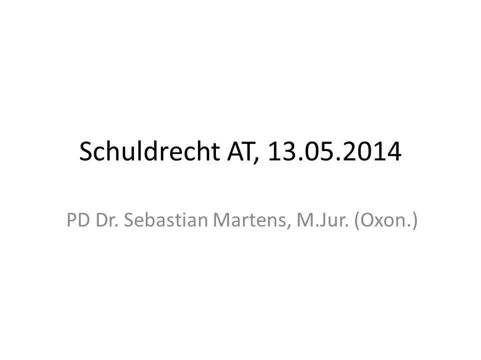 Schuldrecht AT, 13.05.2014 PD Dr. Sebastian Martens, M.Jur. (Oxon.)