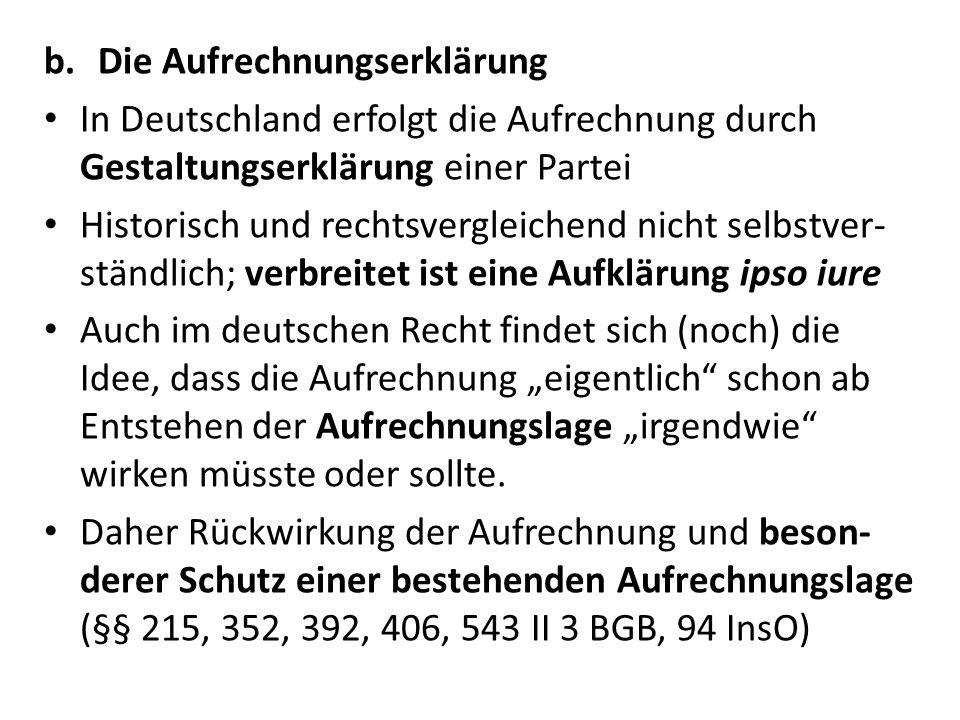 b.Die Aufrechnungserklärung In Deutschland erfolgt die Aufrechnung durch Gestaltungserklärung einer Partei Historisch und rechtsvergleichend nicht selbstver- ständlich; verbreitet ist eine Aufklärung ipso iure Auch im deutschen Recht findet sich (noch) die Idee, dass die Aufrechnung eigentlich schon ab Entstehen der Aufrechnungslage irgendwie wirken müsste oder sollte.