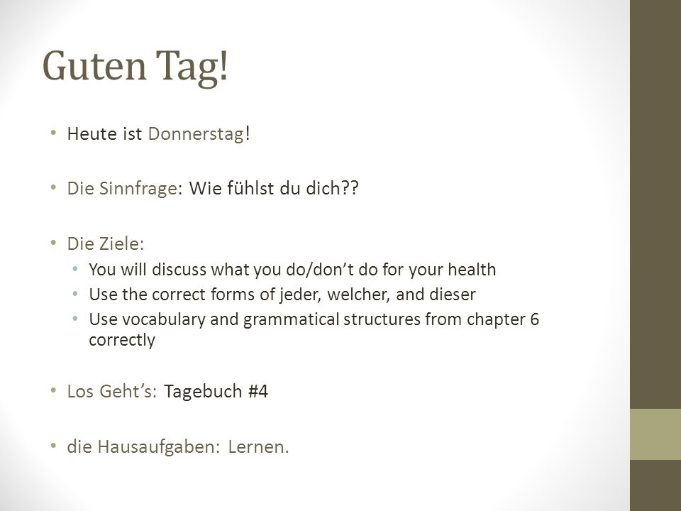 Guten Tag! Heute ist Donnerstag! Die Sinnfrage: Wie fühlst du dich?? Die Ziele: You will discuss what you do/dont do for your health Use the correct f