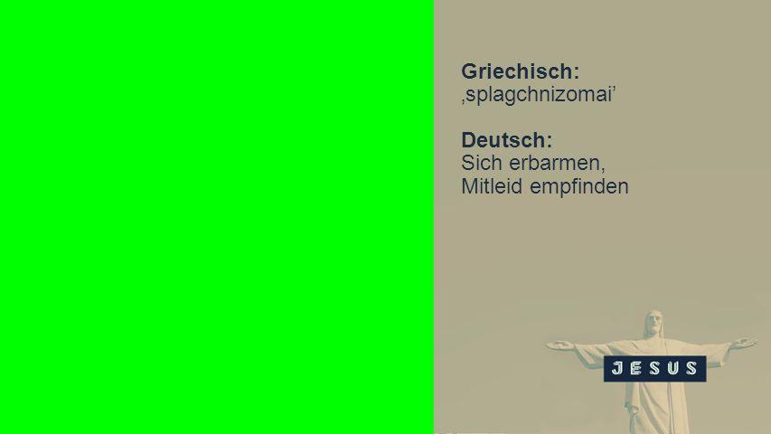 Seiteneinblender Griechisch: splagchnizomai Deutsch: Sich erbarmen, Mitleid empfinden