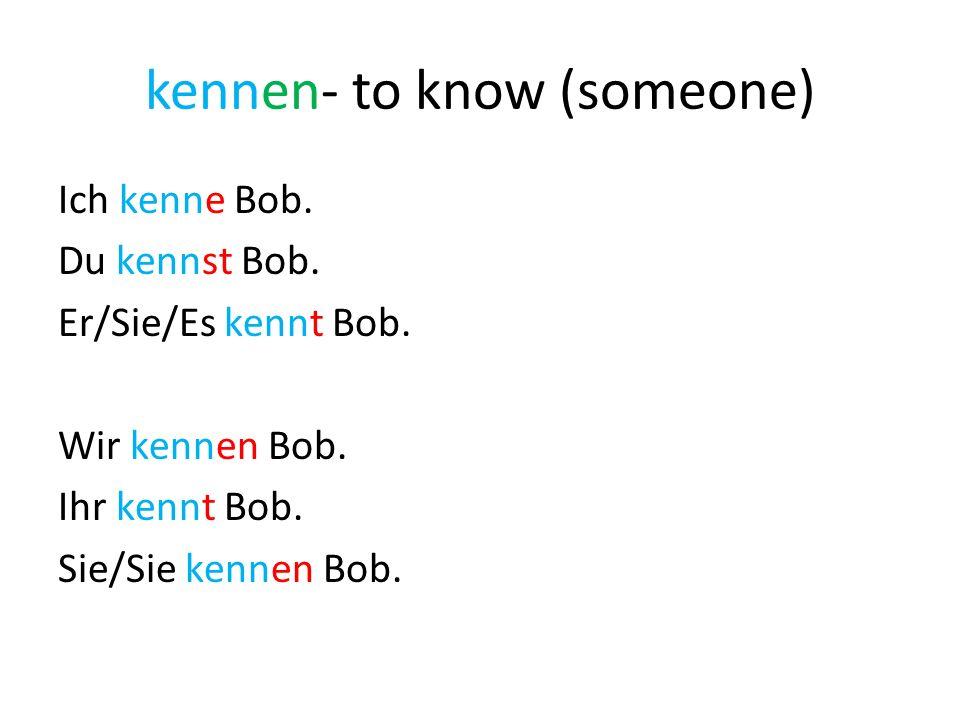kennen- to know (someone) Ich kenne Bob. Du kennst Bob. Er/Sie/Es kennt Bob. Wir kennen Bob. Ihr kennt Bob. Sie/Sie kennen Bob.