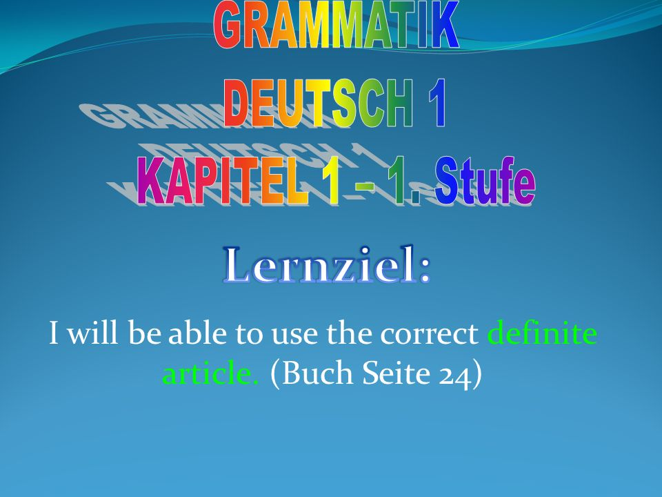 I will be able to use the correct definite article. (Buch Seite 24)