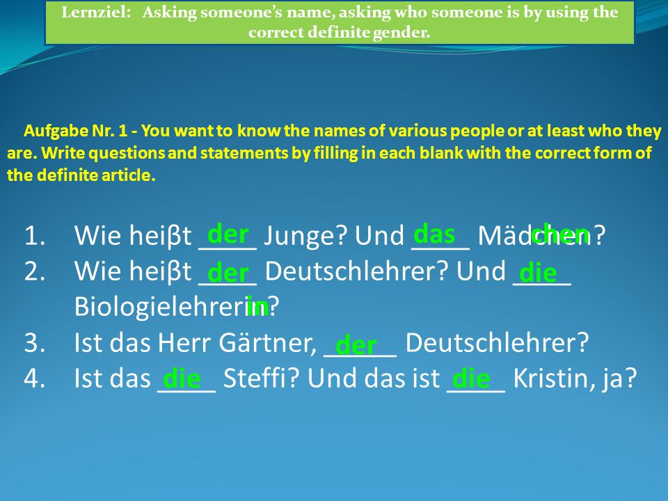 Aufgabe Nr. 1 - You want to know the names of various people or at least who they are. Write questions and statements by filling in each blank with th