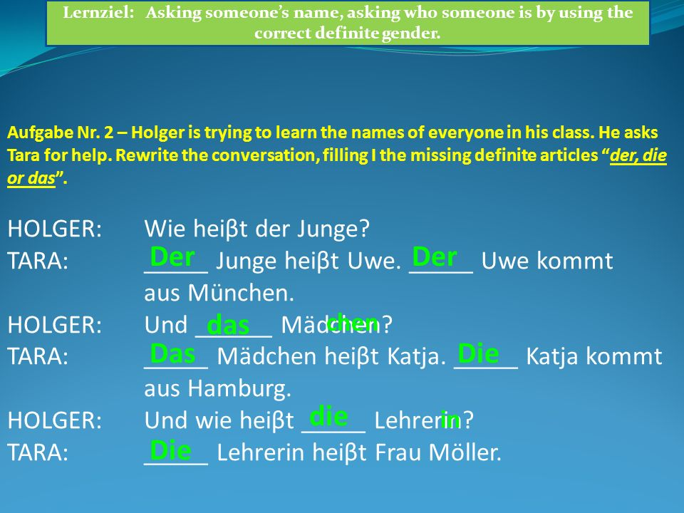 Aufgabe Nr. 2 – Holger is trying to learn the names of everyone in his class. He asks Tara for help. Rewrite the conversation, filling I the missing d