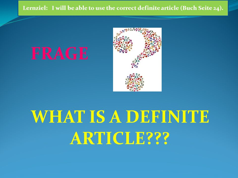 WHAT IS A DEFINITE ARTICLE??? FRAGE Lernziel: I will be able to use the correct definite article (Buch Seite 24).