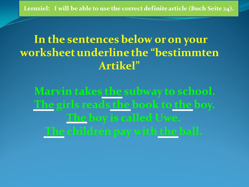 In the sentences below or on your worksheet underline the bestimmten Artikel Marvin takes the subway to school.