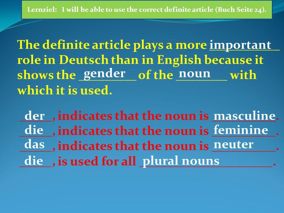 DEFINITE/BESTIMMTER ARTICLE SINGULARPLURAL Nominativ/ Subjekt DERDIEDASDIE FALL/ KASUS MASCULINEFEMININENEUTER Lernziel: I will be able to use the correct definite article (Buch Seite 24).