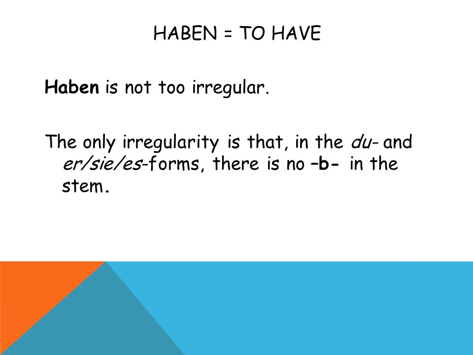 HABEN = TO HAVE Haben is not too irregular.