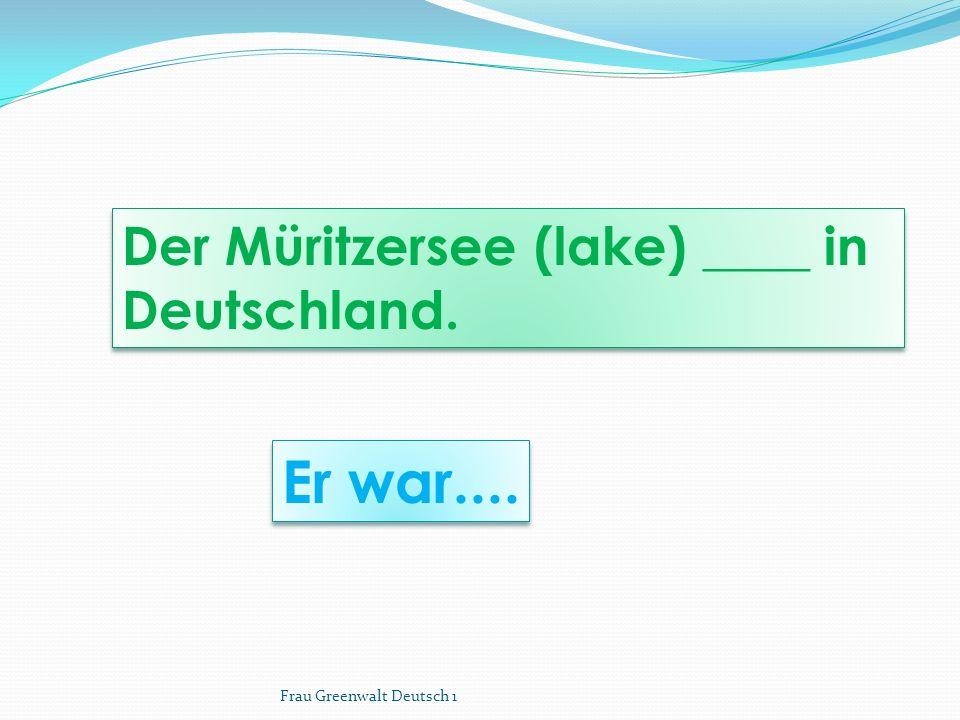 Er war.... Der Müritzersee (lake) ____ in Deutschland. Frau Greenwalt Deutsch 1
