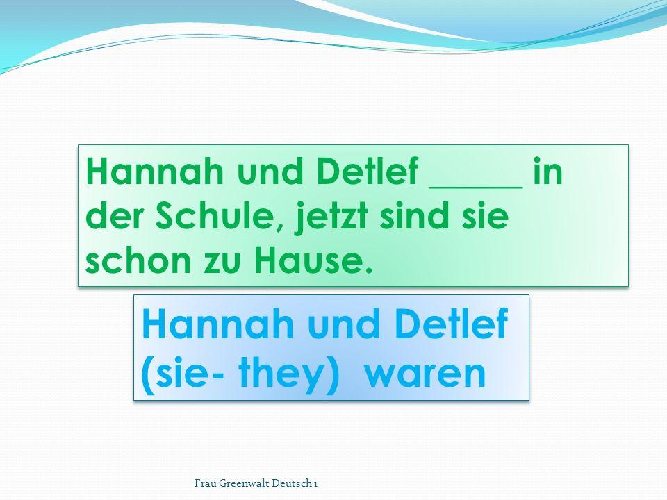 Hannah und Detlef (sie- they) waren Hannah und Detlef (sie- they) waren Hannah und Detlef _____ in der Schule, jetzt sind sie schon zu Hause. Frau Gre