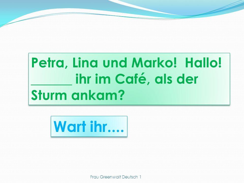 Wart ihr.... Petra, Lina und Marko! Hallo! ______ ihr im Café, als der Sturm ankam? Frau Greenwalt Deutsch 1