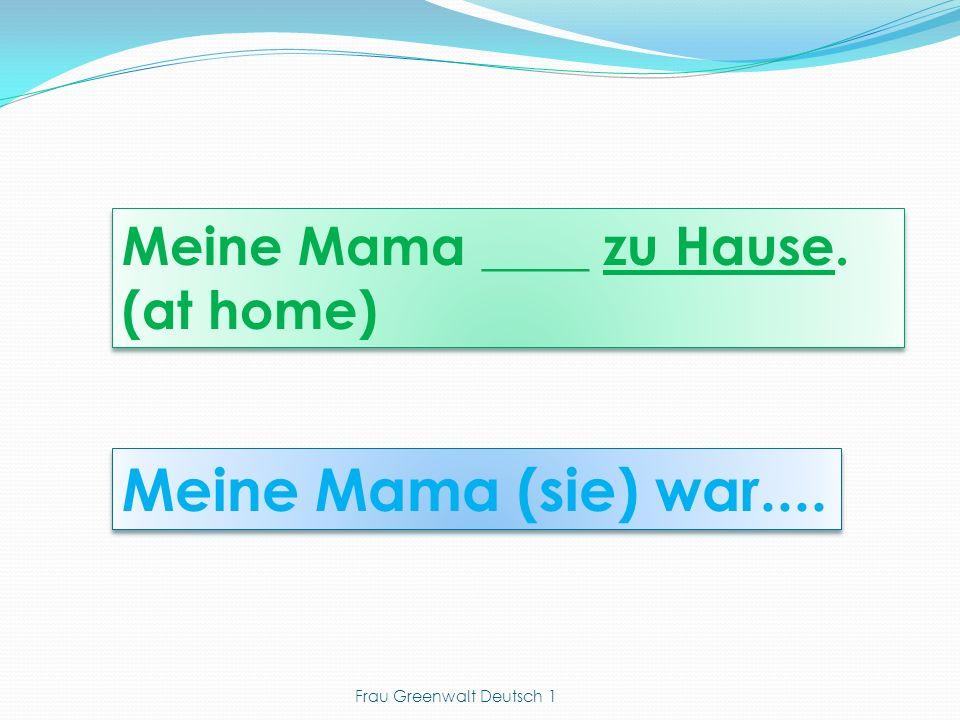 Meine Mama (sie) war.... Meine Mama ____ zu Hause. (at home) Meine Mama ____ zu Hause. (at home) Frau Greenwalt Deutsch 1