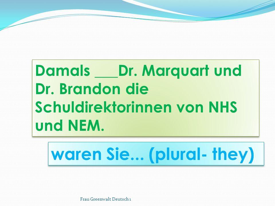 waren Sie... (plural- they) Damals ___Dr. Marquart und Dr. Brandon die Schuldirektorinnen von NHS und NEM. Frau Greenwalt Deutsch 1
