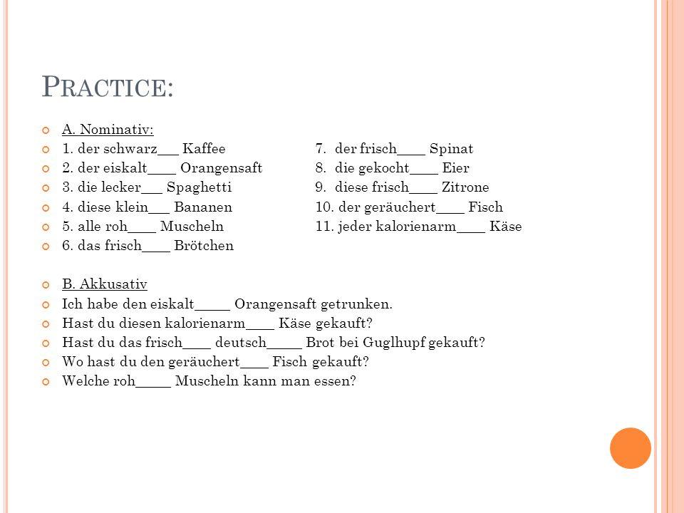 P RACTICE : A. Nominativ: 1. der schwarz___ Kaffee 7. der frisch____ Spinat 2. der eiskalt____ Orangensaft8. die gekocht____ Eier 3. die lecker___ Spa