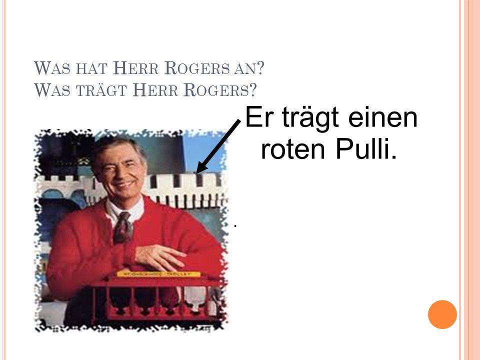 W AS HAT H ERR R OGERS AN ? W AS TRÄGT H ERR R OGERS ? Er trägt einen roten Pulli..