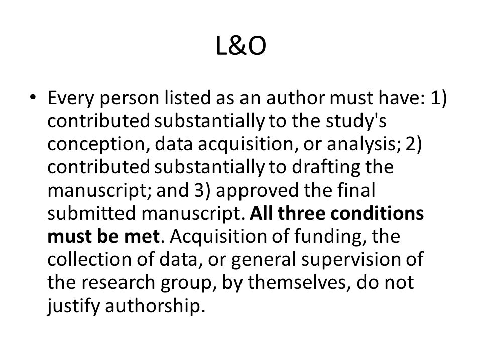 L&O Every person listed as an author must have: 1) contributed substantially to the study's conception, data acquisition, or analysis; 2) contributed