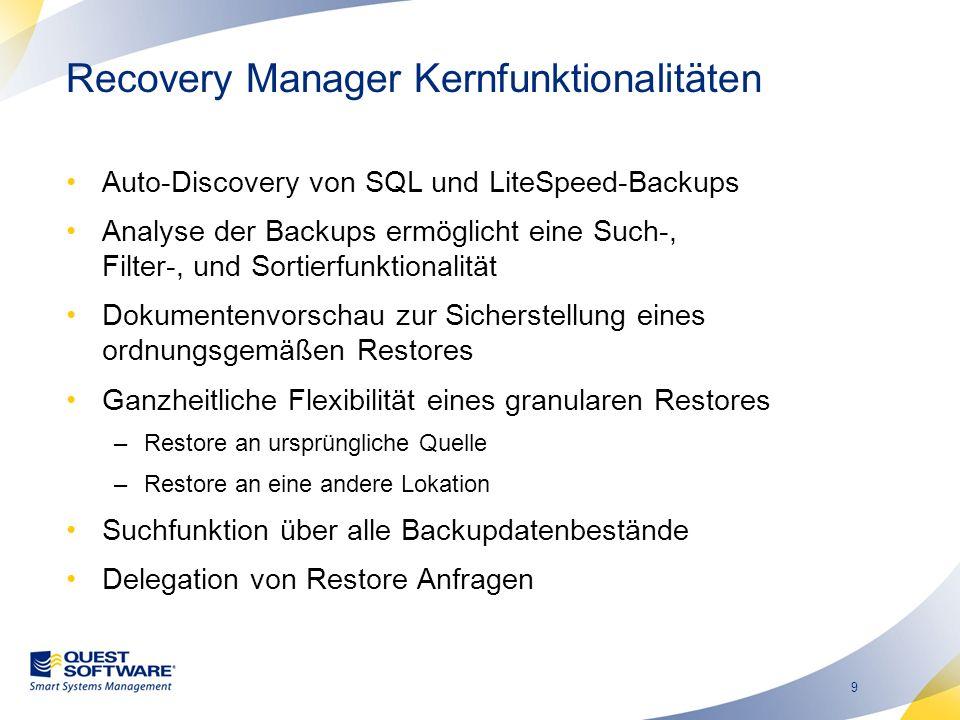 9 Recovery Manager Kernfunktionalitäten Auto-Discovery von SQL und LiteSpeed-Backups Analyse der Backups ermöglicht eine Such-, Filter-, und Sortierfunktionalität Dokumentenvorschau zur Sicherstellung eines ordnungsgemäßen Restores Ganzheitliche Flexibilität eines granularen Restores –Restore an ursprüngliche Quelle –Restore an eine andere Lokation Suchfunktion über alle Backupdatenbestände Delegation von Restore Anfragen
