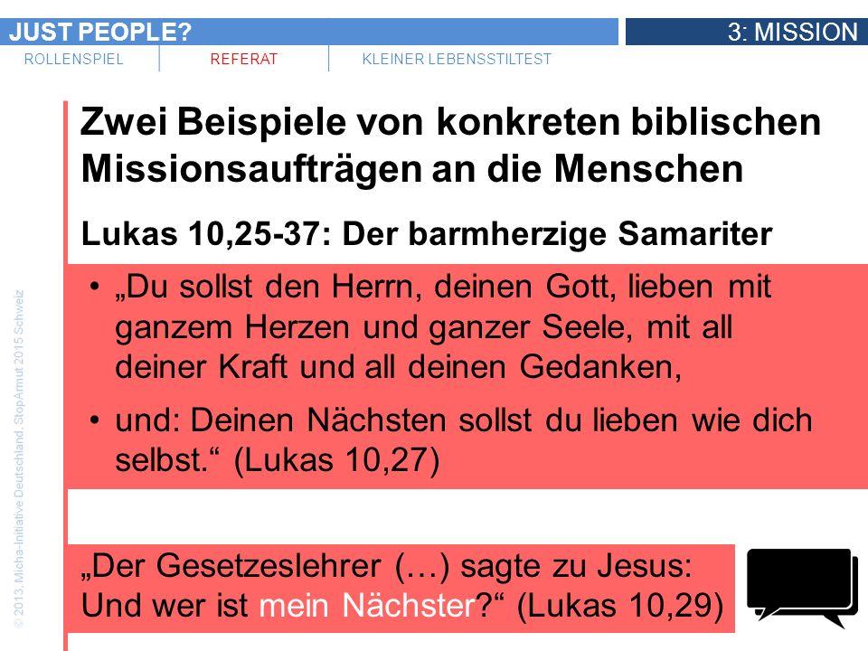 JUST PEOPLE 3: MISSION ROLLENSPIELREFERATKLEINER LEBENSSTILTEST Zwei Beispiele von konkreten biblischen Missionsaufträgen an die Menschen Lukas 10,25-37: Der barmherzige Samariter Du sollst den Herrn, deinen Gott, lieben mit ganzem Herzen und ganzer Seele, mit all deiner Kraft und all deinen Gedanken, und: Deinen Nächsten sollst du lieben wie dich selbst.