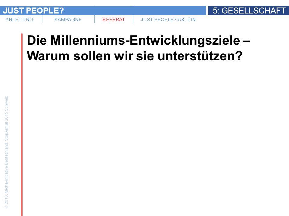 JUST PEOPLE?5: GESELLSCHAFT ANLEITUNGKAMPAGNEREFERATJUST PEOPLE?-AKTION Die Millenniums-Entwicklungsziele – Warum sollen wir sie unterstützen?