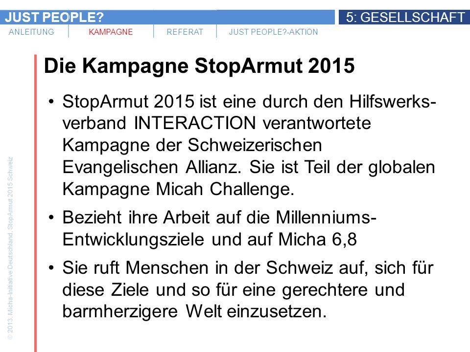 JUST PEOPLE 5: GESELLSCHAFT ANLEITUNGKAMPAGNEREFERATJUST PEOPLE -AKTION Die Kampagne StopArmut 2015 StopArmut 2015 ist eine durch den Hilfswerks- verband INTERACTION verantwortete Kampagne der Schweizerischen Evangelischen Allianz.
