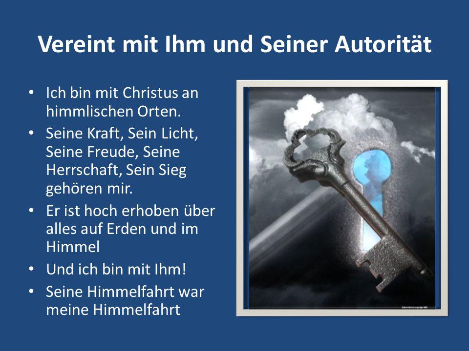 Vereint mit Ihm und Seiner Autorität Ich bin mit Christus an himmlischen Orten. Seine Kraft, Sein Licht, Seine Freude, Seine Herrschaft, Sein Sieg geh