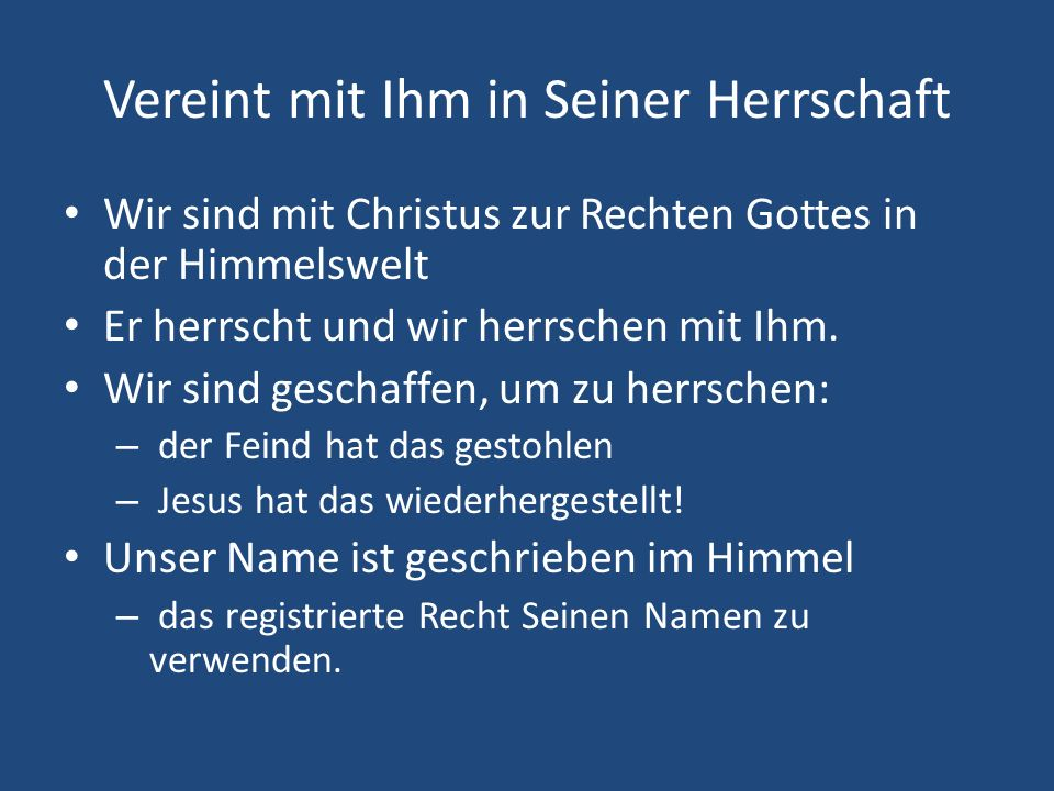 Vereint mit Ihm in Seiner Herrschaft Wir sind mit Christus zur Rechten Gottes in der Himmelswelt Er herrscht und wir herrschen mit Ihm. Wir sind gesch