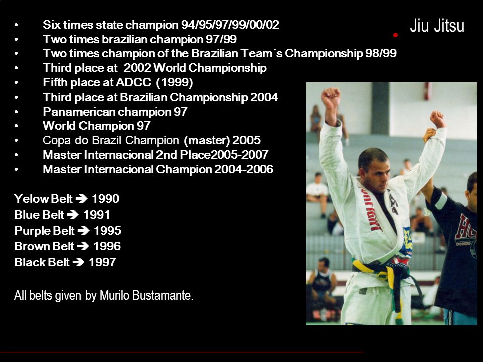 Jiu Jitsu Six times state champion 94/95/97/99/00/02 Two times brazilian champion 97/99 Two times champion of the Brazilian Team´s Championship 98/99 Third place at 2002 World Championship Fifth place at ADCC (1999) Third place at Brazilian Championship 2004 Panamerican champion 97 World Champion 97 Copa do Brazil Champion (master) 2005 Master Internacional 2nd Place2005-2007 Master Internacional Champion 2004-2006 Yelow Belt 1990 Blue Belt 1991 Purple Belt 1995 Brown Belt 1996 Black Belt 1997 All belts given by Murilo Bustamante.