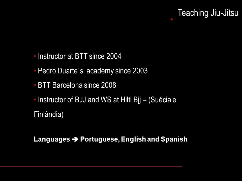 Teaching Jiu-Jitsu Instructor at BTT since 2004 Pedro Duarte`s academy since 2003 BTT Barcelona since 2008 Instructor of BJJ and WS at Hilti Bjj – (Suécia e Finlândia) Languages Portuguese, English and Spanish