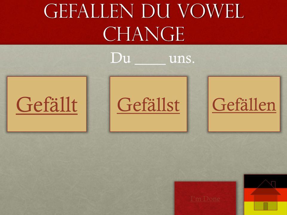 Gefallen Du Vowel Change Gefällt Gefällst Gefällen Du ____ uns. Im Done