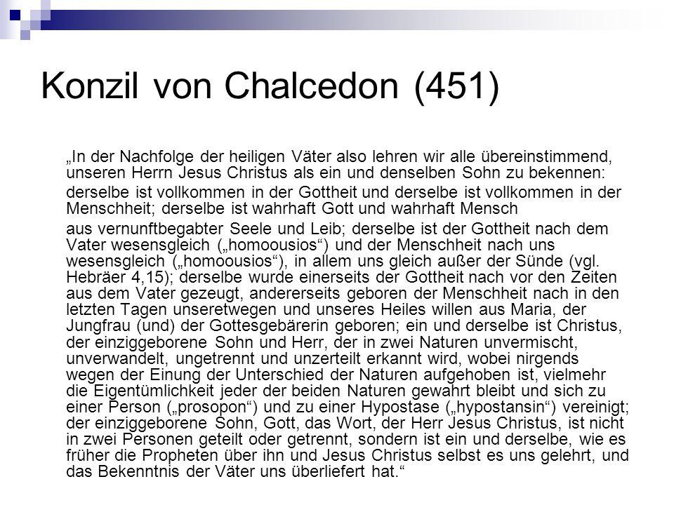 Konzil von Chalcedon (451) In der Nachfolge der heiligen Väter also lehren wir alle übereinstimmend, unseren Herrn Jesus Christus als ein und denselbe