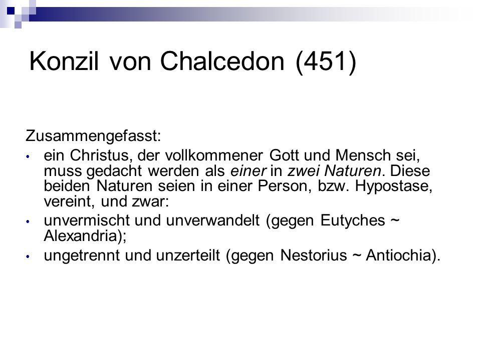 Konzil von Chalcedon (451) Zusammengefasst: ein Christus, der vollkommener Gott und Mensch sei, muss gedacht werden als einer in zwei Naturen. Diese b