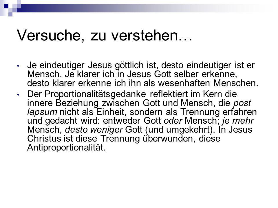 Versuche, zu verstehen… Je eindeutiger Jesus göttlich ist, desto eindeutiger ist er Mensch. Je klarer ich in Jesus Gott selber erkenne, desto klarer e