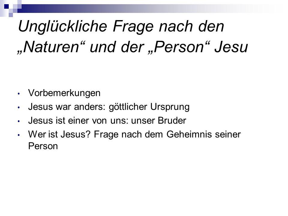 Unglückliche Frage nach den Naturen und der Person Jesu Vorbemerkungen Jesus war anders: göttlicher Ursprung Jesus ist einer von uns: unser Bruder Wer