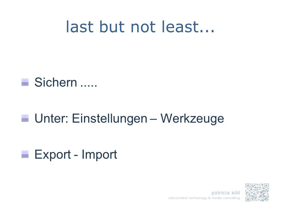 last but not least... Sichern..... Unter: Einstellungen – Werkzeuge Export - Import